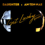 Daughter x AnTenNae – Get Lucky (Daft Punk Cover)